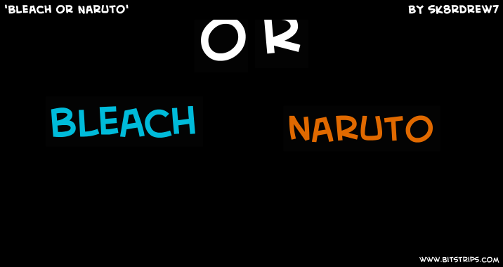 'Bleach or Naruto'