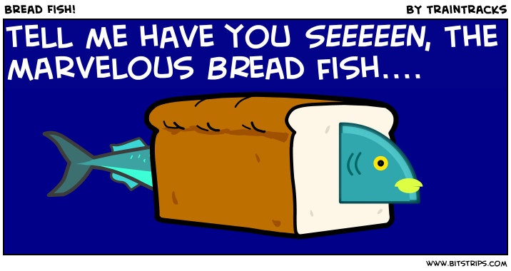Bread Fish!