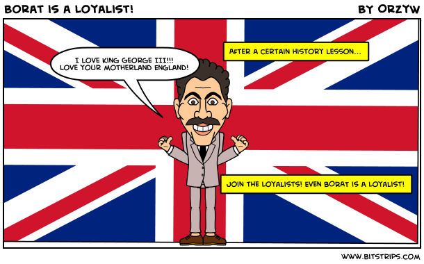 Borat is a Loyalist!