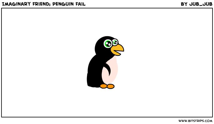 Imaginary Friend; Penguin Fail