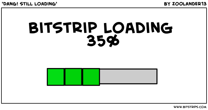 'Dang! still loading'