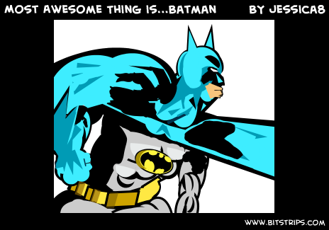 Most Awesome Thing is...Batman