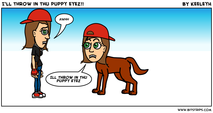 I'll throw in thu puppy eyez!!