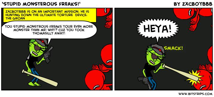 'stupid monsterous freaks!'