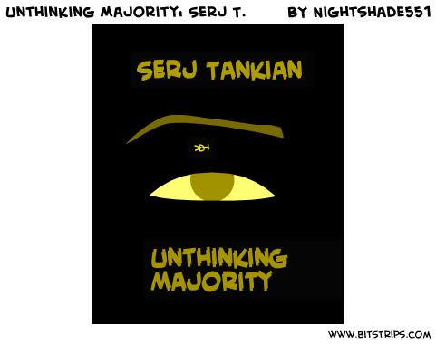 Unthinking Majority: Serj T.