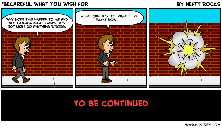 'becareful what you wish for '