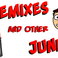 Remixes and Other Junk