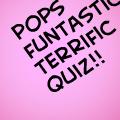 pops funtastic terrific quiz