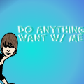 Do anything you want w/ me